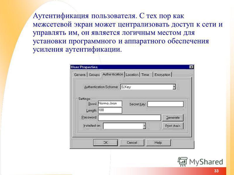 33 Аутентификация пользователя. С тех пор как межсетевой экран может централизовать доступ к сети и управлять им, он является логичным местом для установки программного и аппаратного обеспечения усиления аутентификации.