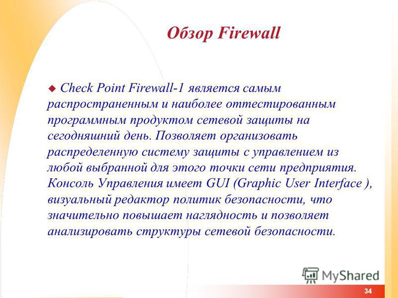 34 Обзор Firewall Check Point Firewall-1 является самым распространенным и наиболее оттестированным программным продуктом сетевой защиты на сегодняшний день. Позволяет организовать распределенную систему защиты с управлением из любой выбранной для эт
