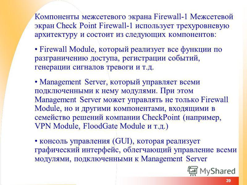 39 Компоненты межсетевого экрана Firewall-1 Межсетевой экран Check Point Firewall-1 использует трехуровневую архитектуру и состоит из следующих компонентов: Firewall Module, который реализует все функции по разграничению доступа, регистрации событий,