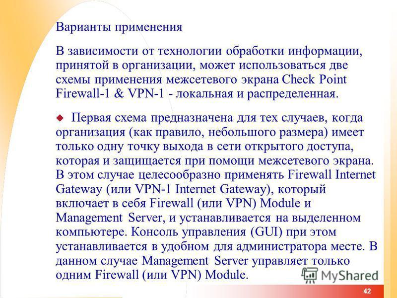 42 Варианты применения В зависимости от технологии обработки информации, принятой в организации, может использоваться две схемы применения межсетевого экрана Check Point Firewall-1 & VPN-1 - локальная и распределенная. Первая схема предназначена для