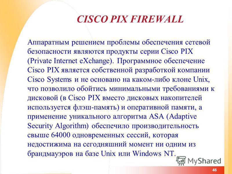 46 CISCO PIX FIREWALL Аппаратным решением проблемы обеспечения сетевой безопасности являются продукты серии Cisco PIX (Private Internet eXchange). Программное обеспечение Cisco PIX является собственной разработкой компании Cisco Systems и не основано