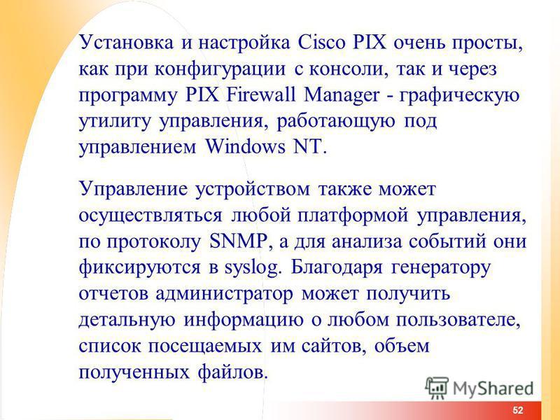 52 Установка и настройка Cisco PIX очень просты, как при конфигурации с консоли, так и через программу PIX Firewall Manager - графическую утилиту управления, работающую под управлением Windows NT. Управление устройством также может осуществляться люб