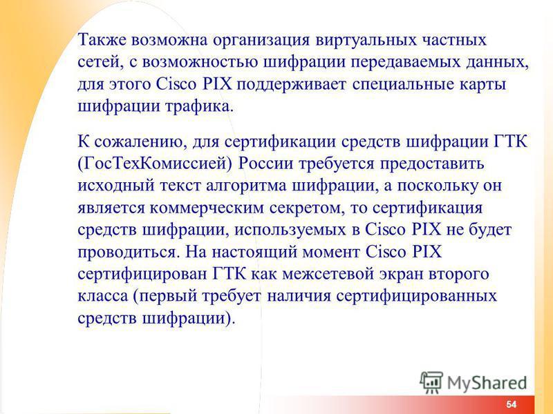 54 Также возможна организация виртуальных частных сетей, с возможностью шифрации передаваемых данных, для этого Cisco PIX поддерживает специальные карты шифрации трафика. К сожалению, для сертификации средств шифрации ГТК (Гос ТехКомиссией) России тр