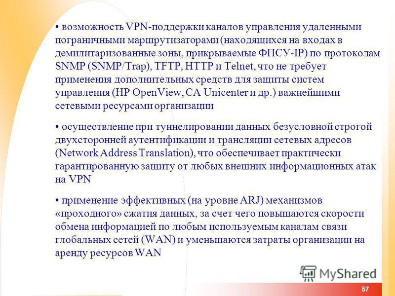 57 возможность VPN-поддержки каналов управления удаленными пограничными маршрутизаторами (находящихся на входах в демилитаризованные зоны, прикрываемые ФПСУ-IP) по протоколам SNMP (SNMP/Trap), TFTP, HTTP и Telnet, что не требует применения дополнител