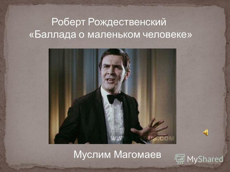 Роберт Рождественский «Баллада о маленьком человеке» Муслим Магомаев