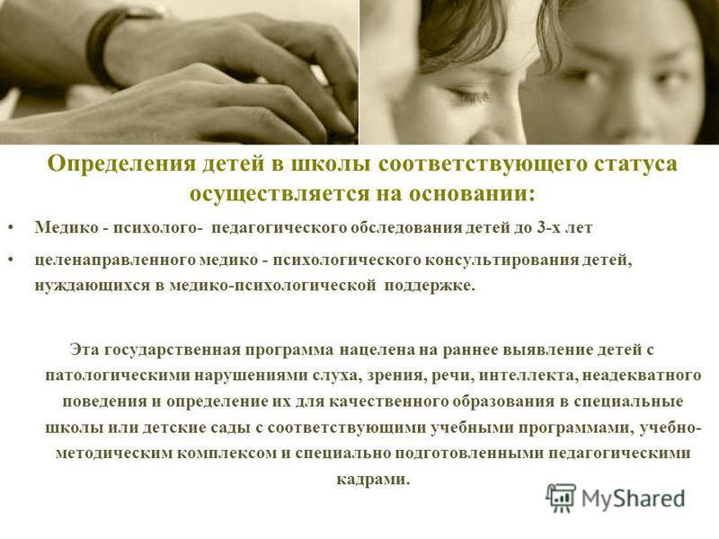 Определения детей в школы соответствующего статуса осуществляется на основании: Медико - психолого- педагогического обследования детей до 3-х лет целенаправленного медико - психологического консультирования детей, нуждающихся в медико-психологической