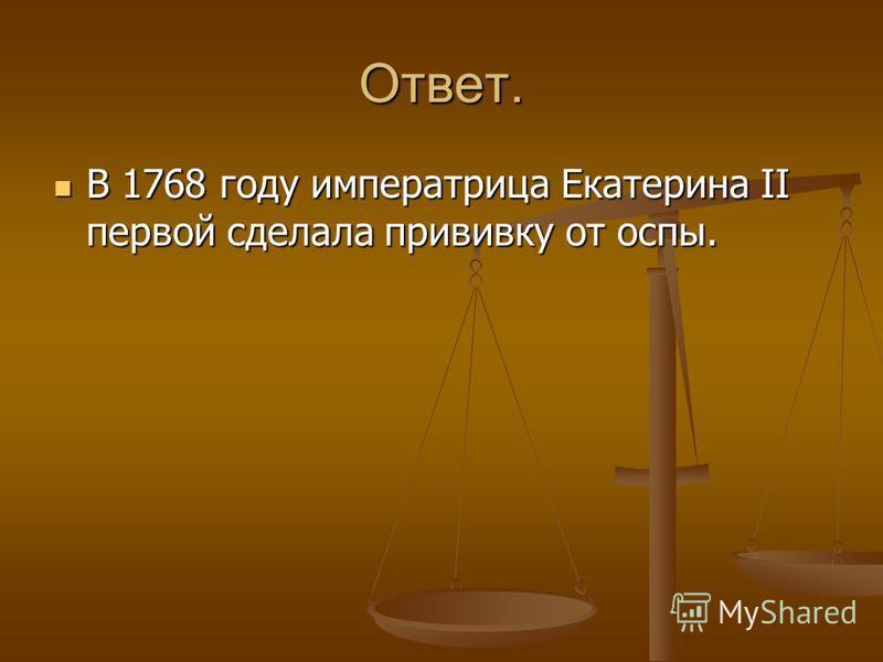 Ответ. В 1768 году императрица Екатерина II первой сделала прививку от оспы. В 1768 году императрица Екатерина II первой сделала прививку от оспы.