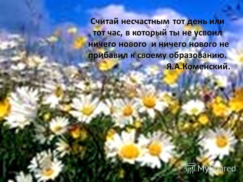 Считай несчастным тот день или тот час, в который ты не усвоил ничего нового и ничего нового не прибавил к своему образованию. Я.А.Коменский.
