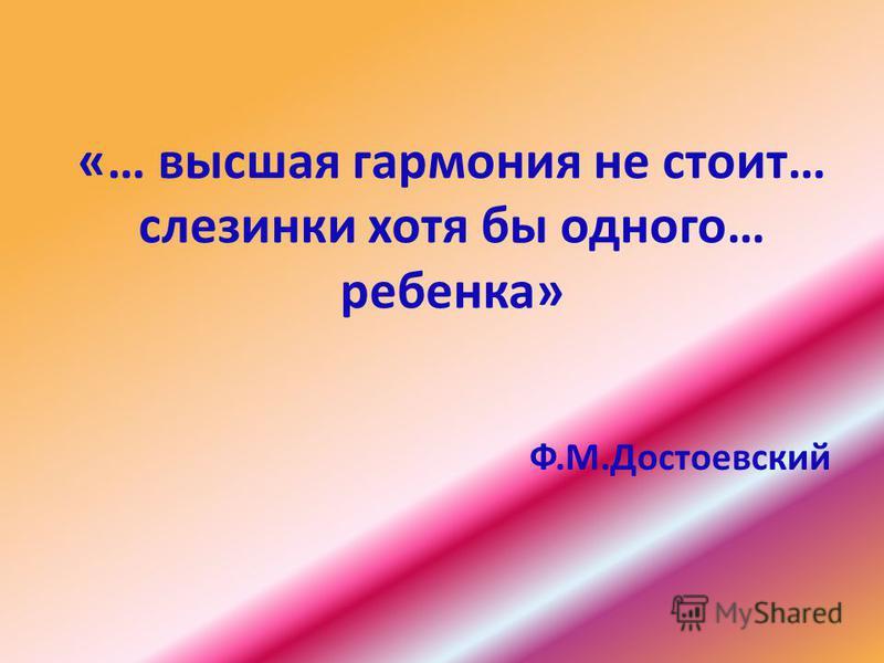 «… высшая гармония не стоит… слезинки хотя бы одного… ребенка» Ф.М.Достоевский
