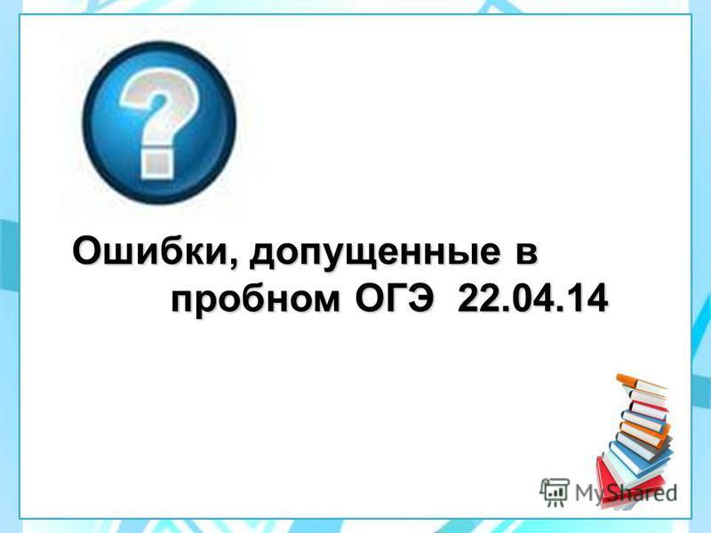 Ошибки, допущенные в пробном ОГЭ 22.04.14 пробном ОГЭ 22.04.14