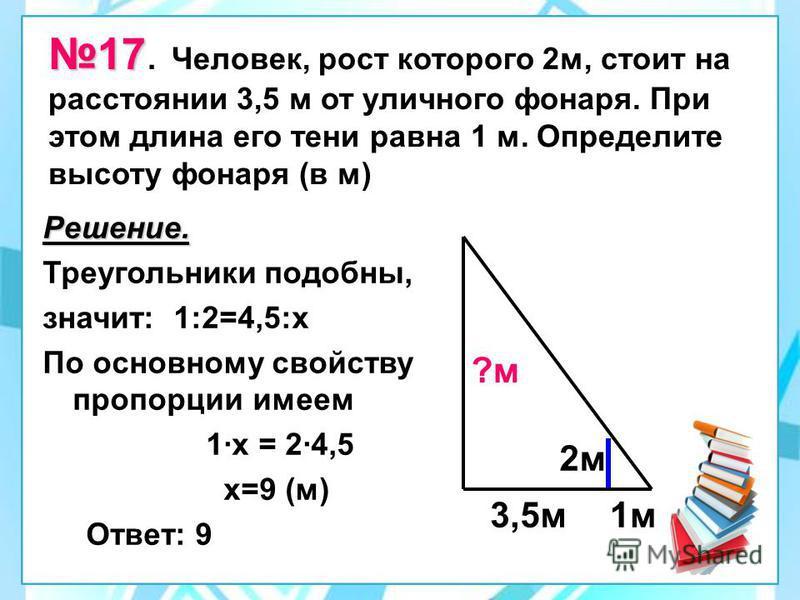 17 17. Человек, рост которого 2 м, стоит на расстоянии 3,5 м от уличного фонаря. При этом длина его тени равна 1 м. Определите высоту фонаря (в м) Решение. Треугольники подобны, значит: 1:2=4,5:х По основному свойству пропорции имеем 1·х = 2·4,5 х=9