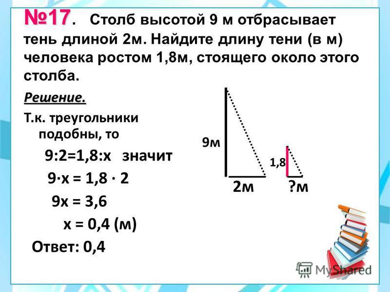 17 17. Столб высотой 9 м отбрасывает тень длиной 2 м. Найдите длину тени (в м) человека ростом 1,8 м, стоящего около этого столба. Решение. Т.к. треугольники подобны, то 9:2=1,8:х значит 9·х = 1,8 · 2 9 х = 3,6 х = 0,4 (м) Ответ: 0,4 2 м 9 м 1,8 ?м