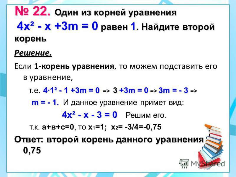 22. Один из корней уравнения 4 х² - х +3m = 0 равен 1. Найдите второй корень 22. Один из корней уравнения 4 х² - х +3m = 0 равен 1. Найдите второй корень Решение. Если 1-корень уравнения, то можем подставить его в уравнение, 4·1² - 1 +3m = 0 => 3 +3m