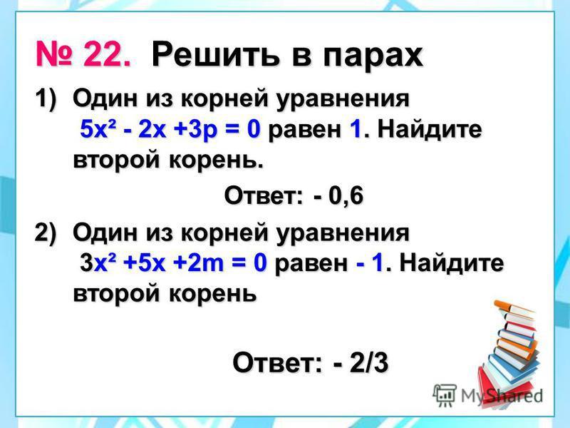 22. Решить в парах 22. Решить в парах 1)Один из корней уравнения 5 х² - 2 х +3 р = 0 равен 1. Найдите второй корень. Ответ: - 0,6 Ответ: - 0,6 2)Один из корней уравнения 3 х² +5 х +2m = 0 равен - 1. Найдите второй корень 2)Один из корней уравнения 3