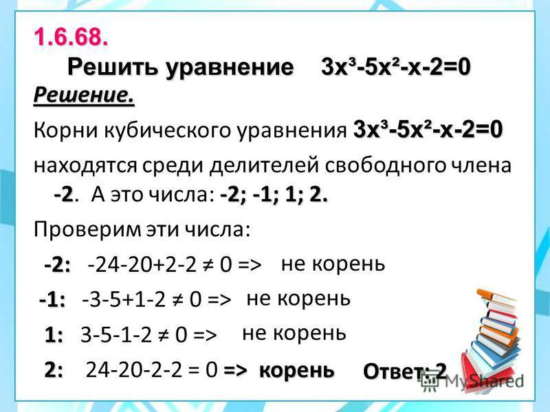 1.6.68. Решить уравнение 3 х³-5 х²-х-2=0 Решение. 3 х³-5 х²-х-2=0 Корни кубического уравнения 3 х³-5 х²-х-2=0 -2-2; -1; 1; 2. находятся среди делителей свободного члена -2. А это числа: -2; -1; 1; 2. Проверим эти числа: -2: -2: -24-20+2-2 0 => -1: -1