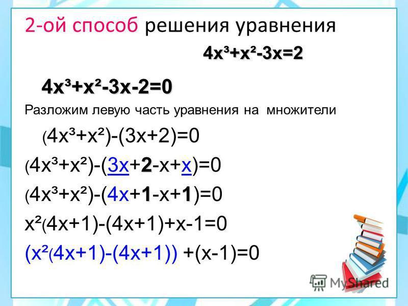 4 х³+х²-3 х=2 2-ой способ решения уравнения 4 х³+х²-3 х=2 4 х³+х²-3 х-2=0 4 х³+х²-3 х-2=0 Разложим левую часть уравнения на множители ( 4 х³+х²)-(3 х+2)=0 2 ( 4 х³+х²)-(3 х+2-х+х)=0 11 ( 4 х³+х²)-(4 х+1-х+1)=0 х² ( 4 х+1)-(4 х+1)+х-1=0 (х² ( 4 х+1)-(