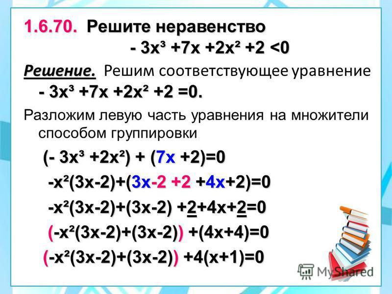 1.6.70. Решите неравенство - 3 х³ +7 х +2 х² +2 <0 Решение. - 3 х³ +7 х +2 х² +2 =0. Решение. Решим соответствующее уравнение - 3 х³ +7 х +2 х² +2 =0. Разложим левую часть уравнения на множители способом группировки (- 3 х³ +2 х²) + (7 х +2)=0 (- 3 х