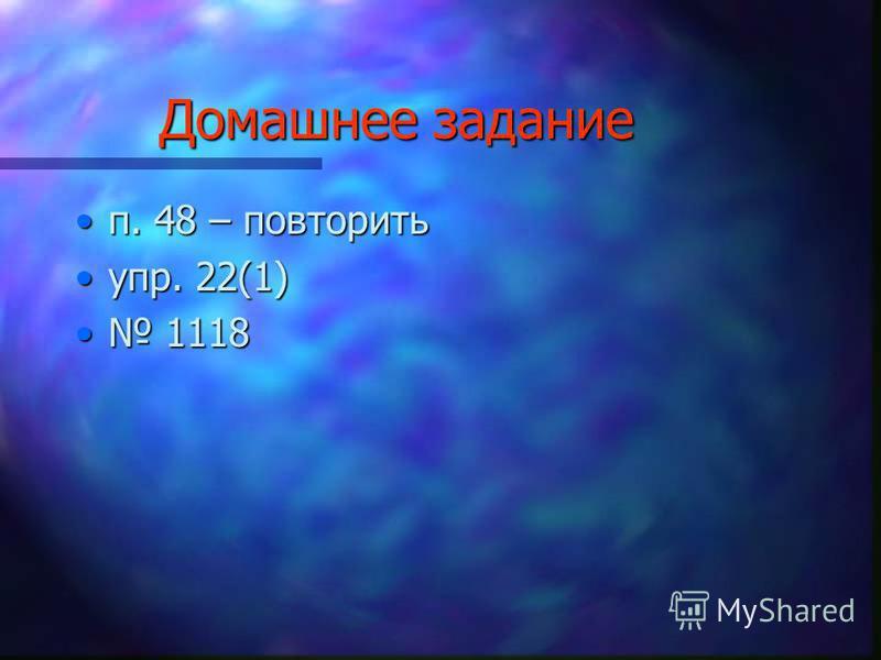 Домашнее задание п. 48 – повторить. 48 – повторить упр. 22(1)упр. 22(1) 1118 1118