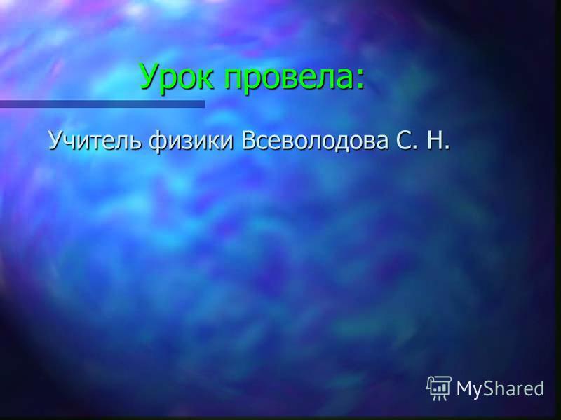 Урок провела: Учитель физики Всеволодова С. Н.