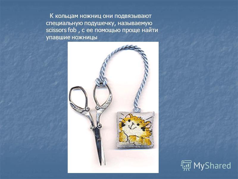 К кольцам ножниц они подвязывают специальную подушечку, называемую scissors fob, с ее помощью проще найти упавшие ножницы