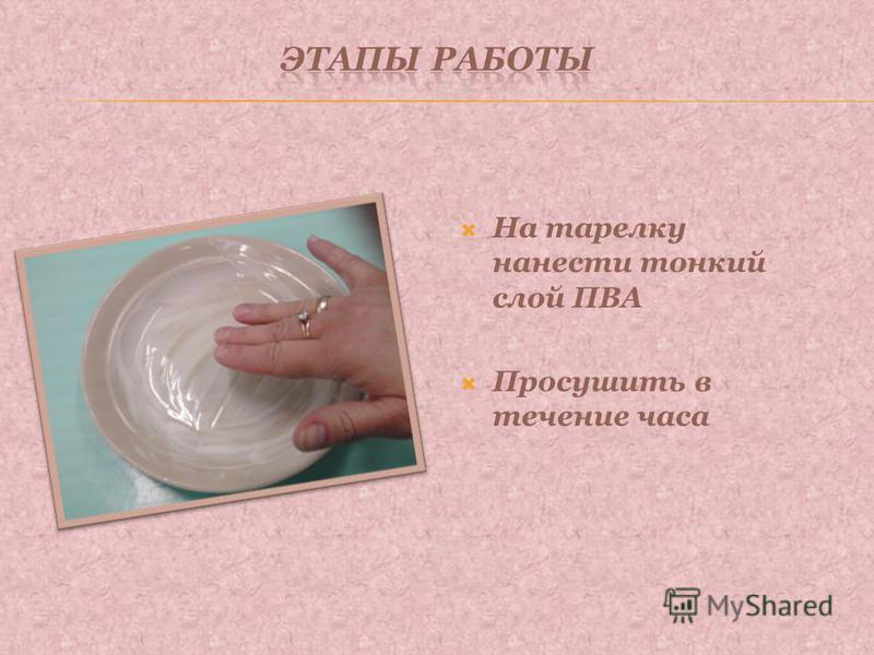 На тарелку нанести тонкий слой ПВА Просушить в течение часа