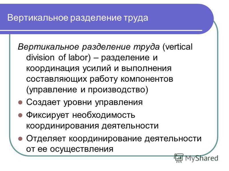 Вертикальное разделение труда Вертикальное разделение труда (vertical division of labor) – разделение и координация усилий и выполнения составляющих работу компонентов (управление и производство) Создает уровни управления Фиксирует необходимость коор