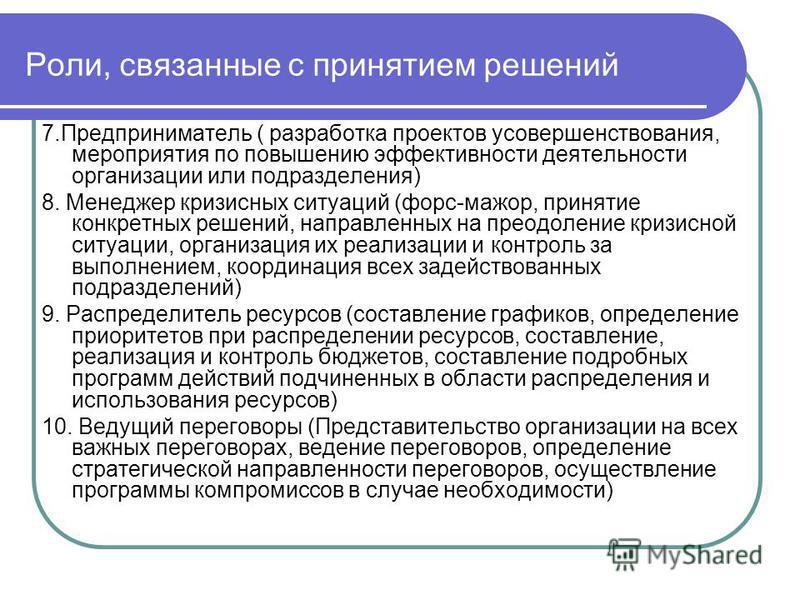 Роли, связанные с принятием решений 7. Предприниматель ( разработка проектов усовершенствования, мероприятия по повышению эффективности деятельности организации или подразделения) 8. Менеджер кризисных ситуаций (форс-мажор, принятие конкретных решени