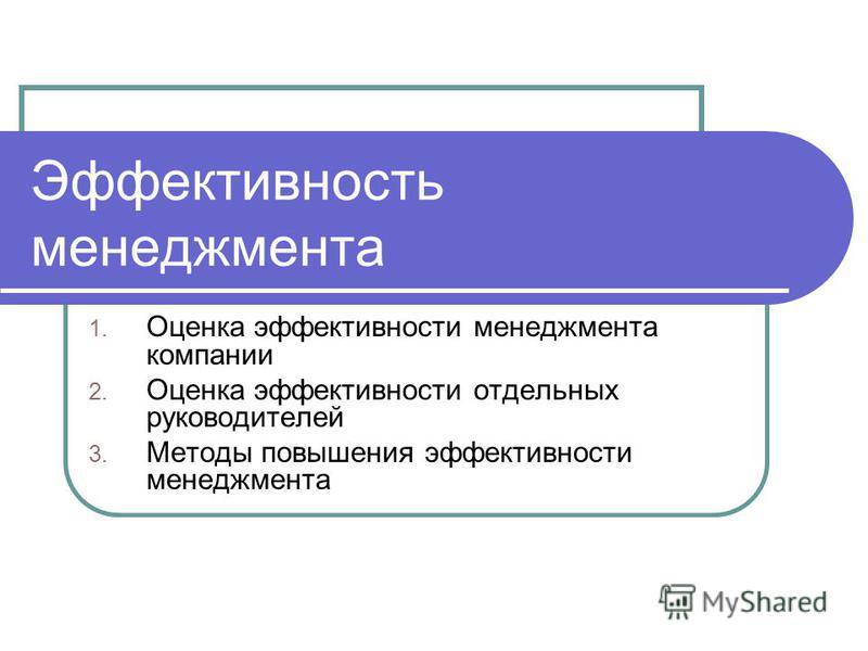 Эффективность менеджмента 1. Оценка эффективности менеджмента компании 2. Оценка эффективности отдельных руководителей 3. Методы повышения эффективности менеджмента