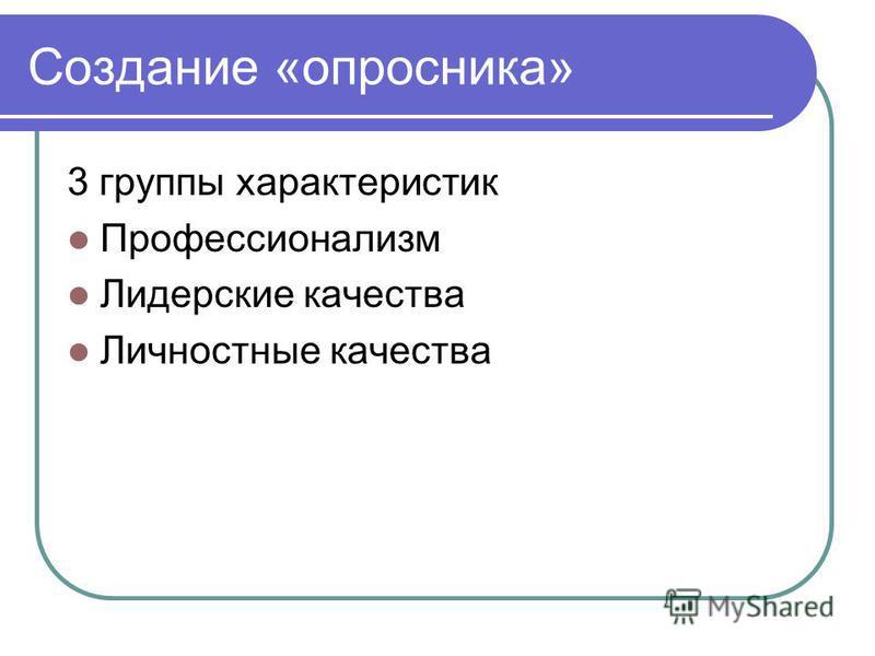Создание «опросника» 3 группы характеристик Профессионализм Лидерские качества Личностные качества