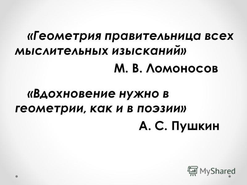 «Геометрия правительница всех мыслительных изысканий» М. В. Ломоносов «Вдохновение нужно в геометрии, как и в поэзии» А. С. Пушкин