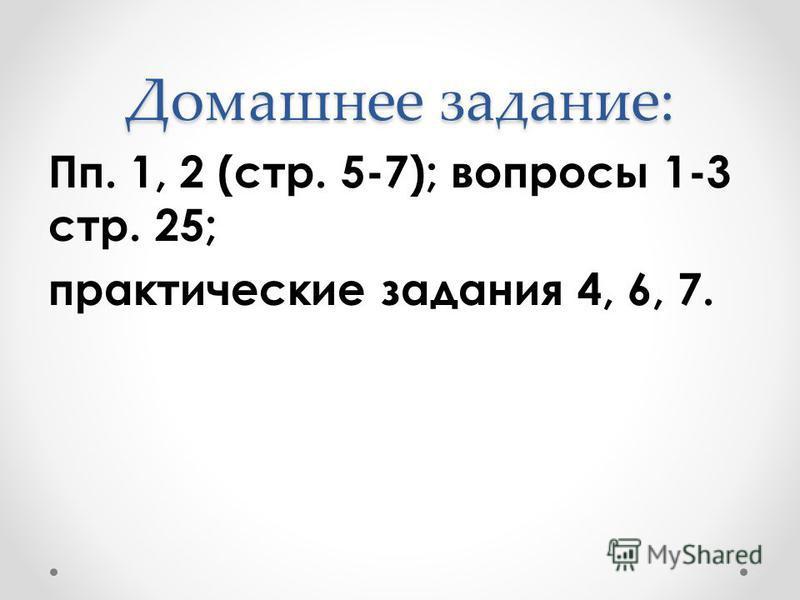 Домашнее задание: Пп. 1, 2 (стр. 5-7); вопросы 1-3 стр. 25; практические задания 4, 6, 7.