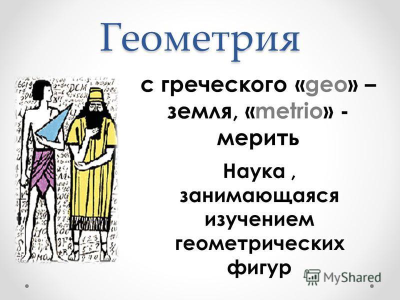 Геометрия с греческого «geo» – земля, «metrio» - мерить Наука, занимающаяся изучением геометрических фигур