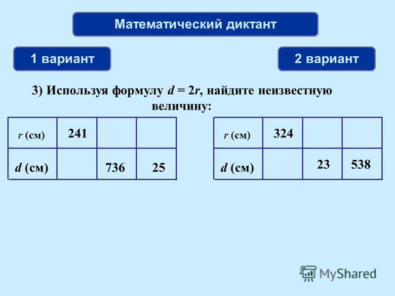 Математический диктант 1 вариант 2 вариант 3) Используя формулу d = 2r, найдите неизвестную величину: r (см) d (см)25 241 736 r (см) d (см) 23 324 538