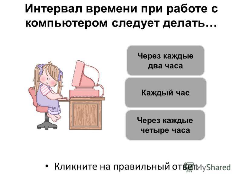Интервал времени при работе с компьютером следует делать… Кликните на правильный ответ. Каждый час Через каждые два часа Через каждые четыре часа