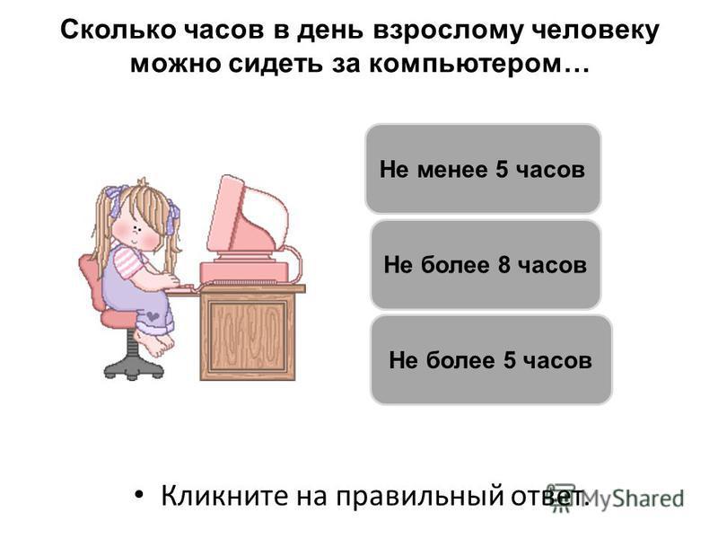 Сколько часов в день взрослому человеку можно сидеть за компьютером… Кликните на правильный ответ. Не более 5 часов Не более 8 часов Не менее 5 часов