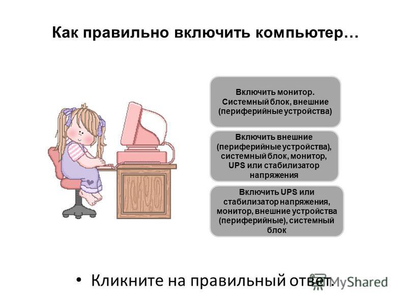 Как правильно включить компьютер… Кликните на правильный ответ. Включить внешние (периферийные устройства), системный блок, монитор, UPS или стабилизатор напряжения Включить монитор. Системный блок, внешние (периферийные устройства) Включить UPS или