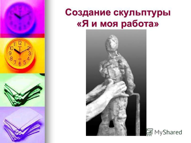 Создание скульптуры «Я и моя работа»
