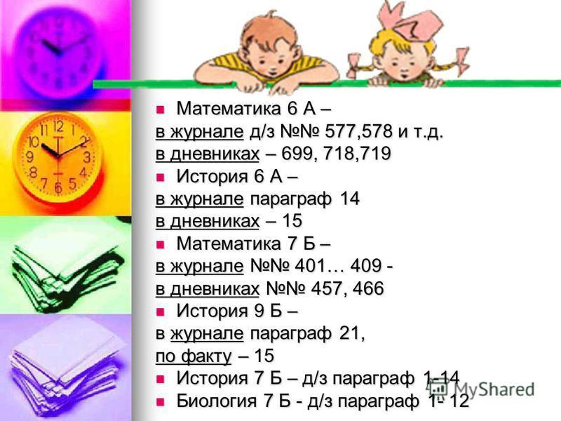 Математика 6 А – Математика 6 А – в журнале д/з 577,578 и т.д. в дневниках – 699, 718,719 История 6 А – История 6 А – в журнале параграф 14 в дневниках – 15 Математика 7 Б – Математика 7 Б – в журнале 401… 409 - в дневниках 457, 466 История 9 Б – Ист