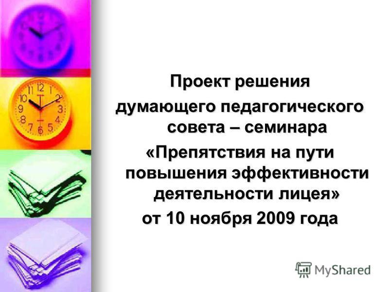 Проект решения думающего педагогического совета – семинара «Препятствия на пути повышения эффективности деятельности лицея» от 10 ноября 2009 года