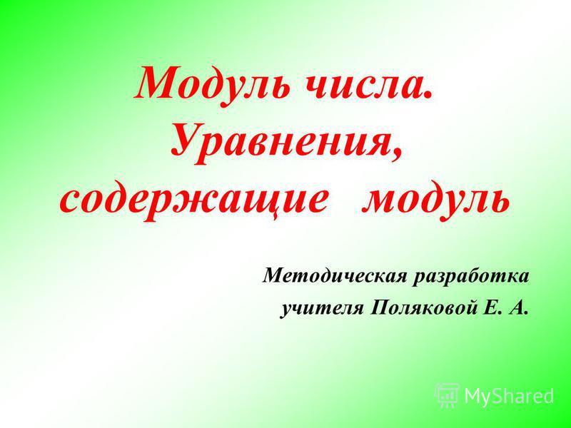 Модуль числа. Уравнения, содержащие модуль Методическая разработка учителя Поляковой Е. А.