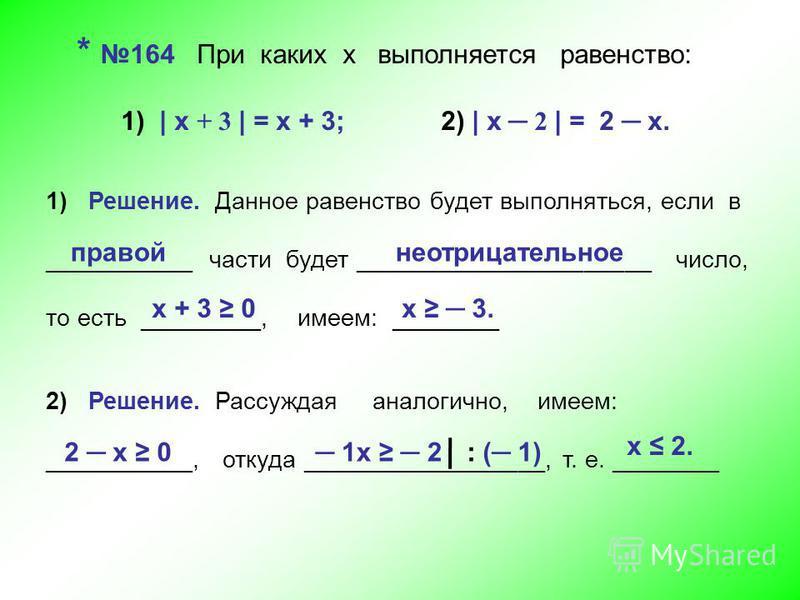 * 164 При каких х выполняется равенство: 1) | х + 3 | = х + 3; 2) | х 2 | = 2 х. 1) Решение. Данное равенство будет выполняться, если в ___________ части будет ______________________ число, то есть _________, имеем: ________ правой неотрицательное х