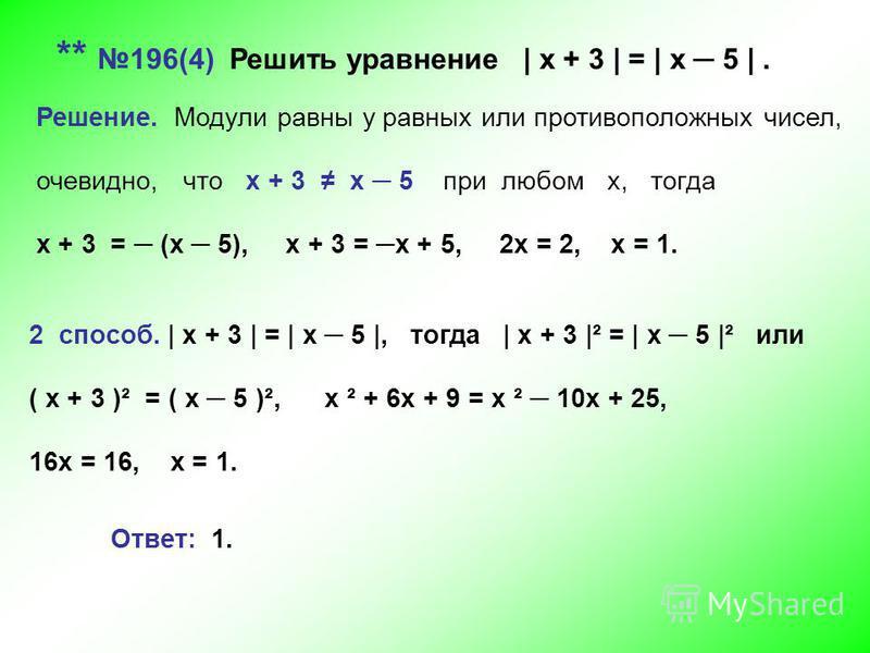 ** 196(4) Решить уравнение | х + 3 | = | х 5 |. Решение. Модули равны у равных или противоположных чисел, очевидно, что х + 3 х 5 при любом х, тогда х + 3 = (х 5), х + 3 = х + 5, 2 х = 2, х = 1. 2 способ. | х + 3 | = | х 5 |, тогда | х + 3 |² = | х 5