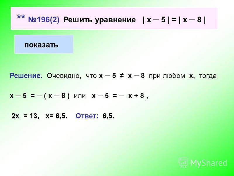 ** 196(2) Решить уравнение | х 5 | = | х 8 | показать Решение. Очевидно, что х 5 х 8 при любом х, тогда х 5 = ( х 8 ) или х 5 = х + 8, 2 х = 13, х= 6,5. Ответ: 6,5.