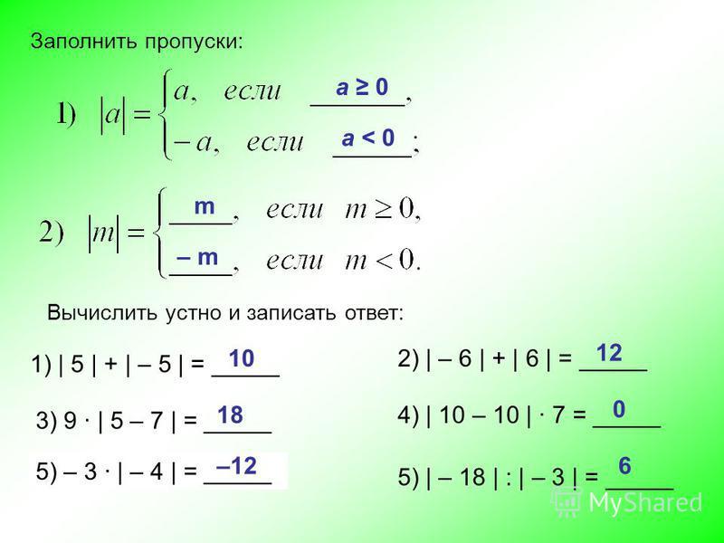Вычислить устно и записать ответ: Заполнить пропуски: 1) | 5 | + | – 5 | = _____ 2) | – 6 | + | 6 | = _____ 3) 9 | 5 – 7 | = _____ 4) | 10 – 10 | 7 = _____ 5) – 3 | – 4 | = _____ 5) | – 18 | : | – 3 | = _____ 10 12 18 0 –126 – m m а 0 а < 0