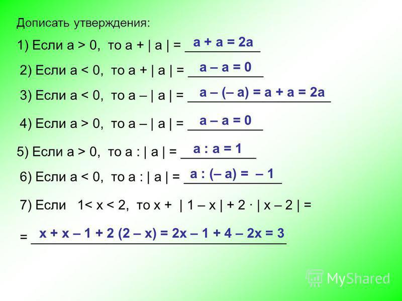 Дописать утверждения: 1) Если a > 0, то а + | а | = __________ а + а = 2 а 2) Если a < 0, то а + | а | = __________ а – а = 0 3) Если a < 0, то а – | а | = ___________________ а – (– а) = а + а = 2a 4) Если a > 0, то а – | а | = __________ а – а = 0