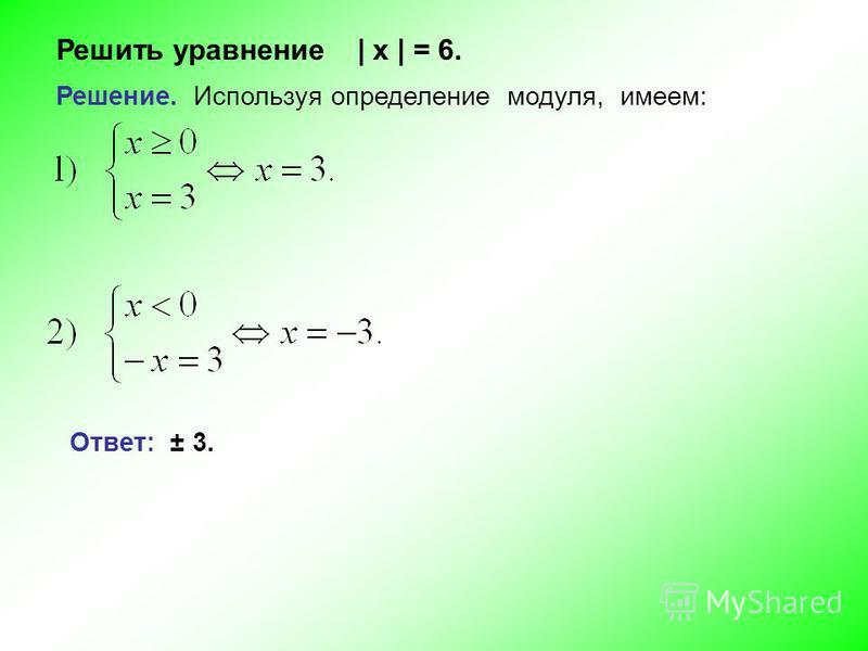 Решить уравнение | х | = 6. Решение. Используя определение модуля, имеем: Ответ: ± 3.