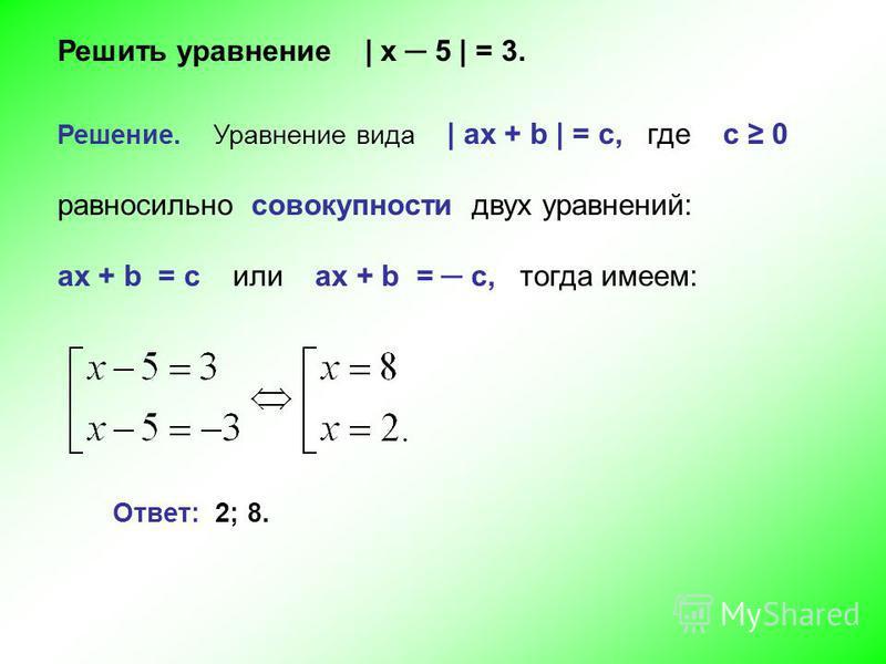 Решить уравнение | х 5 | = 3. Решение. Уравнение вида | ах + b | = c, где с 0 равносильно совокупности двух уравнений: ах + b = c или ах + b = c, тогда имеем: Ответ: 2; 8.
