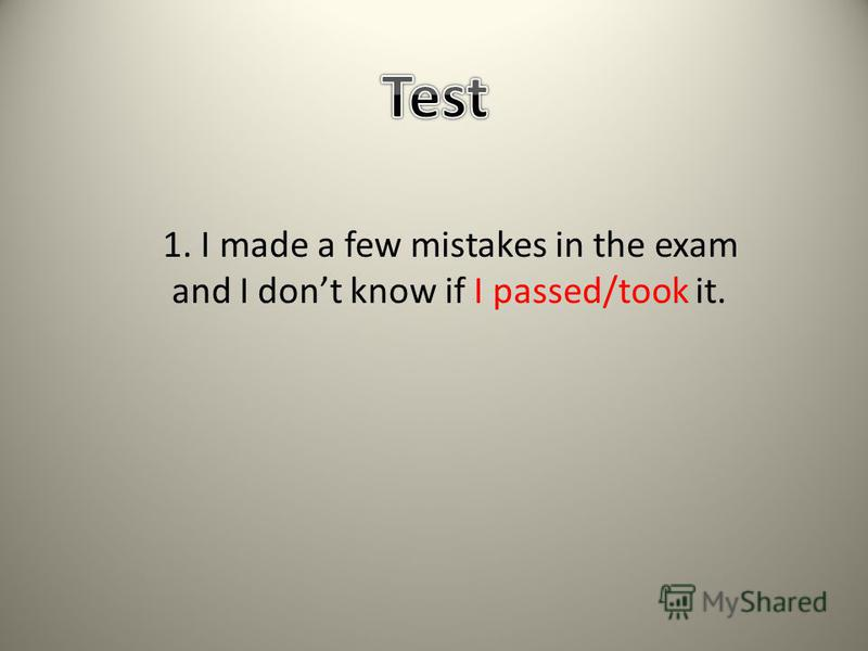 1. I made a few mistakes in the exam and I dont know if I passed/took it.