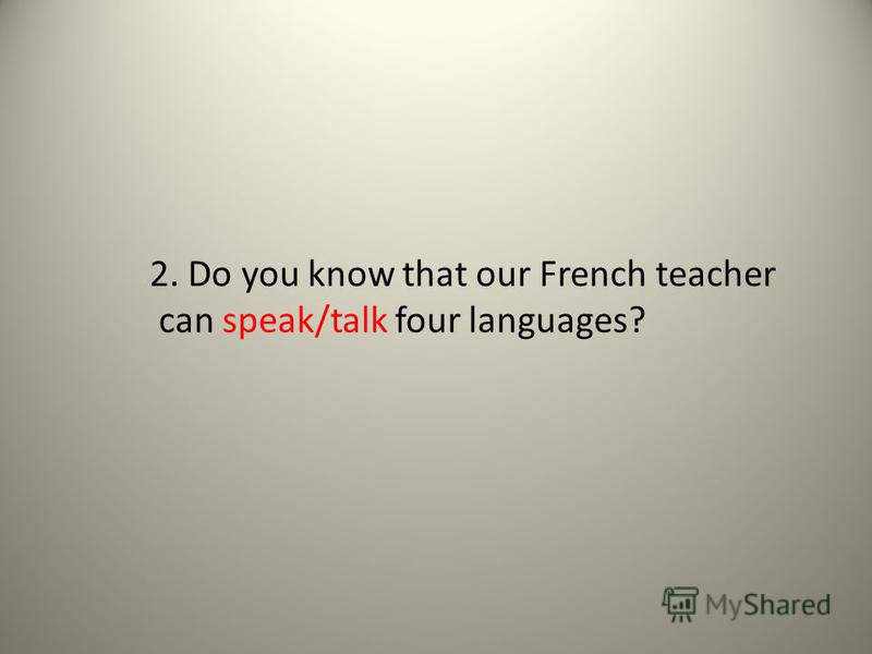 2. Do you know that our French teacher can speak/talk four languages?