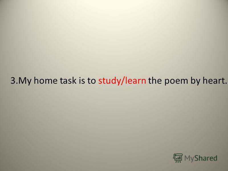 3.My home task is to study/learn the poem by heart.
